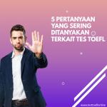 5 Pertanyaan Mengenai Tes TOEFL Yang Sering Ditanyakan